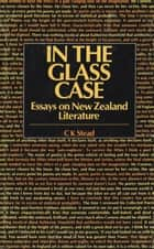 In the Glass Case - Essays on New Zealand Literature ebook by C. K. Stead