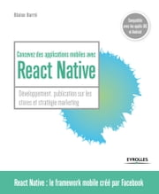 Concevez des applications mobiles avec React Native - Développement, publication sur les stores et stratégie marketing eBook by Blaise Barré