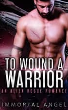 To Wound a Warrior: An Alien Rogue Romance (Starflight Academy Graduates Book 3) ebook by Immortal Angel
