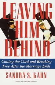 Leaving Him Behind - Cutting the Cord and Breaking Free After the Marriage Ends ebook by Sandra S. Kahn