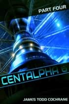 Centalpha 6 Part IV - Centalpha 6 ebook by James Todd Cochrane