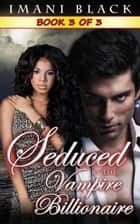 Seduced by the Vampire Billionaire - Book 3 - Seduced by the Vampire Billionaire (The Vampire Billionaire Romance Series 1), #3 ebook by Imani Black