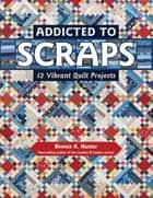 Addicted to Scraps - 12 Vibrant Quilt Projects ebook by Bonnie K. Hunter