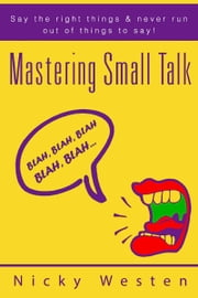 Mastering Small Talk: Say The Right Things & Never Run Out Of Things To Say! ebook by Nicky Westen
