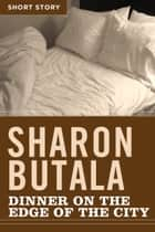 Dinner On The Edge Of The City - Short Story ebook by Sharon Butala