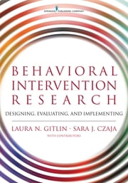 Behavioral Intervention Research - Designing, Evaluating, and Implementing ebook by Dr. Laura Gitlin, PhD, Dr. Sara Czaja,...