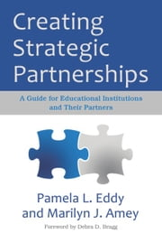 Creating Strategic Partnerships - A Guide for Educational Institutions and Their Partners ebook by Debra D. Bragg,Marilyn J. Amey,Pamela L. Eddy