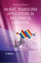 Hilbert Transform Applications in Mechanical Vibration ebook by Michael Feldman