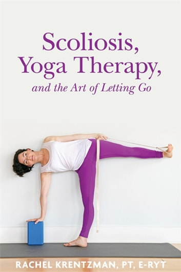 Scoliosis, Yoga Therapy, and the Art of Letting Go eBook by Rachel Krentzman