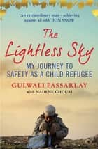 The Lightless Sky - An Afghan Refugee Boy's Journey of Escape to A New Life in Britain ebook by Gulwali Passarlay, Nadene Ghouri