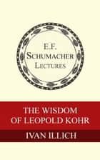 The Wisdom of Leopold Kohr ebook by Ivan Illich, Hildegarde Hannum