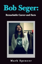 Bob Seger: Remarkable Career and Facts ebook by Mark Spencer