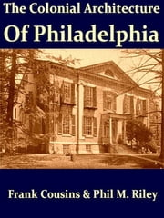 The Colonial Architecture of Philadelphia ebook by Frank Cousins,Phil M. Riley