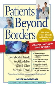Patients Beyond Borders - Everybody's Guide to Affordable, World-Class Medical Travel ebook by Josef Woodman