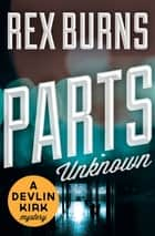 Parts Unknown ebook by Rex Burns