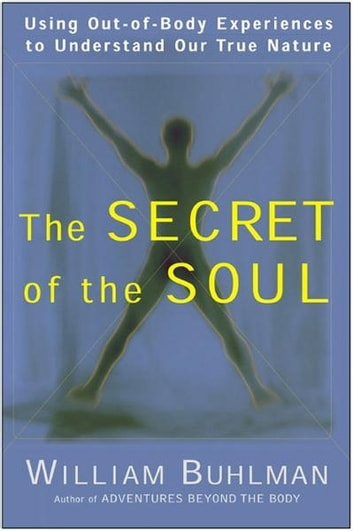 The Secret of the Soul - Using Out-of-Body Experiences to Understand Our True Nature ebook by William L. Buhlman