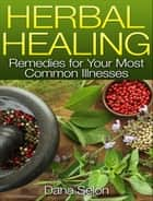 Herbal Healing - Remedies for Your Most Common Illnesses ebook by Dana Selon