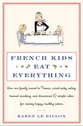 French Kids Eat Everything - How Our Family Moved to France, Cured Picky Eating, Banned Snacking, and Discovered 10 Simple Rules for Raising Happy, Healthy Eaters ebook by Karen Le Billon