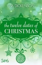 The Twelve Dates of Christmas: Dates 5 and 6 ebook by Lisa Dickenson