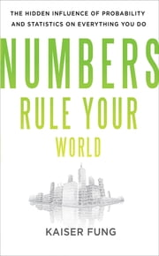 Numbers Rule Your World: The Hidden Influence of Probabilities and Statistics on Everything You Do ebook by Kaiser Fung