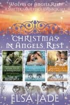 Christmas in Angels Rest - A Shifter Family Holiday Box Set ebook by Elsa Jade