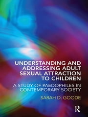 Understanding and Addressing Adult Sexual Attraction to Children - A Study of Paedophiles in Contemporary Society ebook by Sarah D. Goode