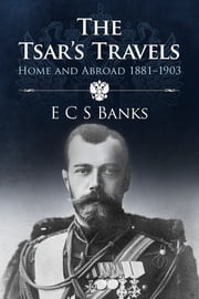 The Tsar's Travels - Home and Abroad 1881-1903 ebook by ECS Banks