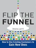 Flip the Funnel - How to Use Existing Customers to Gain New Ones ebook by Joseph Jaffe