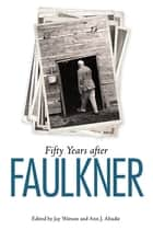 Fifty Years after Faulkner ebook by Jay Watson, Ann J. Abadie