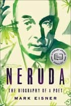 Neruda - The Biography of a Poet ebook by Mark Eisner