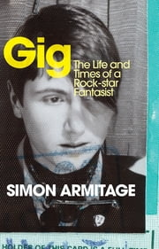 Gig - The Life and Times of a Rock-star Fantasist ebook by Simon Armitage
