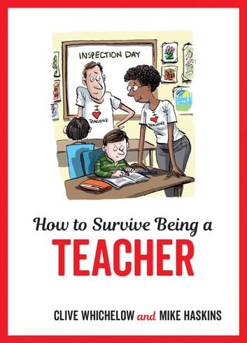 How to Survive Being a Teacher: Tongue-In-Cheek Advice and Cheeky Illustrations about Being a Teacher ebook by Mike Haskins,Clive Whichelow