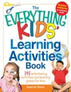 The Everything Kids' Learning Activities Book - 145 Entertaining Activities and Learning Games for Kids ebook by Amanda Morin