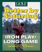 Better by Saturday (TM) - Iron Play/Long Game - Featuring Tips by Golf Magazine's Top 100 Teachers ebook by Dave Allen