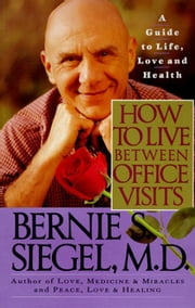 How to Live Between Office Visits - A Guide to Life, Love and Health ebook by Bernie S. Siegel