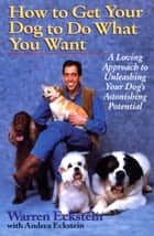 How to Get Your Dog to Do What You Want - A Loving Approach to Unleashing Your Dog's Astonishing Potential ebook by Warren Eckstein, Andrea Eckstein