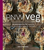 PNW Veg - 100 Vegetable Recipes Inspired by the Local Bounty of the Pacific Northwest ebook by Kim O'Donnel