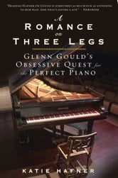 A Romance on Three Legs - Glenn Gould's Obsessive Quest for the Perfect Piano ebook by Katie Hafner
