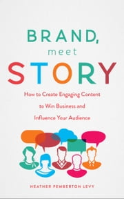 Brand, Meet Story - How to Create Engaging Content to Win Business and Influence Your Audience ebook by Heather Pemberton Levy