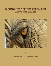 GOING TO SEE THE ELEPHANT - A Civil War Memoir ebook by Danelle Hall and William D. Hall