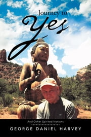 Journey to Yes - And Other Spirited Notions ebook by George Daniel Harvey