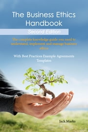 The Business Ethics Handbook: The Complete Knowledge Guide you need to Understand, Implement and Manage Business Ethics - With Best Practices Example Agreement Templates - Second Edition ebook by Jack Marks