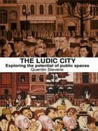 The Ludic City - Exploring the Potential of Public Spaces ebook by Quentin Stevens