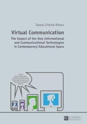 Virtual Communication - The Impact of the New Informational and Communicational Technologies in Contemporary Educational Space ebook by Ileana Cristina Rotaru