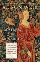 Mistress of the Monarchy - The Life of Katherine Swynford, Duchess of Lancaster ebook by Alison Weir