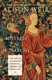 Mistress of the Monarchy - The Life of Katherine Swynford, Duchess of Lancaster ebook by Kobo.Web.Store.Products.Fields.ContributorFieldViewModel