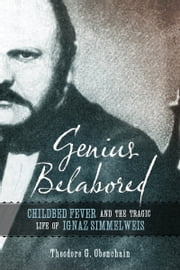 Genius Belabored - Childbed Fever and the Tragic Life of Ignaz Semmelweis ebook by Theodore G. Obenchain