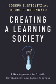 Creating a Learning Society - A New Approach to Growth, Development, and Social Progress ebook by Joseph E. Stiglitz,Bruce C. Greenwald,Philippe Aghion,Kenneth J. Arrow,Robert M. Solow