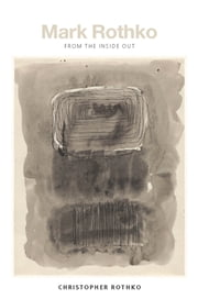 Mark Rothko - From the Inside Out ebook by Christopher Rothko