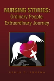 Nursing Stories: Ordinary People, Extraordinary Journey ebook by Pedus C. Eweama